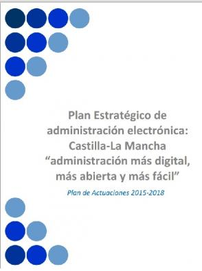 """Plan Estratégico de Administración Electrónica:Castilla-La Mancha """"Administración más digital, más abierta y más fácil"""", 2015-2018"""